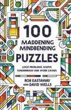 100 Maddening Mindbending Puzzles - Logic problems, maths conundrums and word games ebook by Rob Eastaway, David Wells