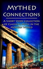Mythed Connections: A Short Story Collection of Classical Myth in the Modern World ebook by Michael G. Munz