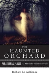 The Haunted Orchard - Paranormal Parlor, A Weiser Books Collection ebook by Le Gallienne, Richard,Ventura, Varla
