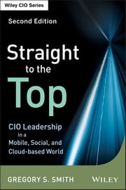 Straight to the Top - CIO Leadership in a Mobile, Social, and Cloud-based World ebook by Gregory S. Smith