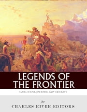 Legends of the Frontier: Daniel Boone, Davy Crockett and Jim Bowie ebook by Charles River Editors