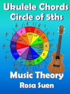 Music Theory - Ukulele Chord Theory - Circle of Fifths - Learn Piano With Rosa ebook by Rosa Suen