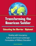 Transforming the American Soldier: Educating the Warrior - Diplomat, Dealing with Insurgency, Cultural and Social Landscape, Formulation of Military Education ebook by Progressive Management