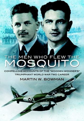 Men Who Flew the Mosquito - Compelling accounts of the 'Wooden Wonders' triumphant WW2 Career ebook by Martin Bowman