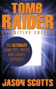 Tomb Raider: Definitive Edition :The Ultimate Game Tips, Tricks and Cheats Exposed! ebook by Jason Scotts