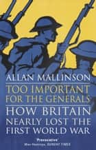 Too Important for the Generals - Losing and Winning the First World War ebook by Allan Mallinson