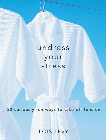 Undress Your Stress - 30 Curiously Fun Ways to Take Off Tension ebook by Lois Levy