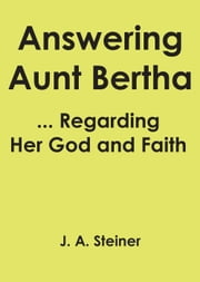 Answering Aunt Bertha ... Regarding Her God And Faith ebook by J. A. Steiner