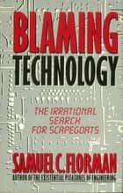 Blaming Technology - The Irrational Search For Scapegoats eBook by Samuel C. Florman