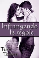 Infrangendo le regole ebook by Terry Towers