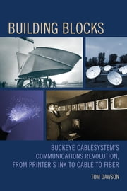 Building Blocks - Buckeye CableSystem's Communications Revolution, From Printer's Ink to Cable to Fiber ebook by Tom Dawson