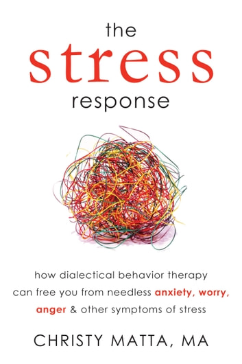 The Stress Response - How Dialectical Behavior Therapy Can Free You from Needless Anxiety, Worry, Anger, and Other Symptom ebook by Christy Matta, MA
