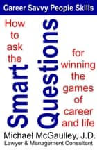 How to Ask the Smart Questions for Winning the Games of Career and Life - Career Savvy People Skills, #1 ebook by Michael McGaulley