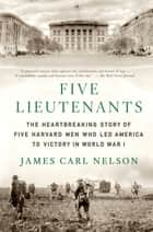 Five Lieutenants - The Heartbreaking Story of Five Harvard Men Who Led America to Victory in World War I ebook by James Carl Nelson