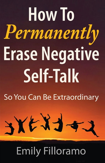 How to Permanently Erase Negative Self-Talk - So You Can Be Extraordinary ebook by Emily Filloramo