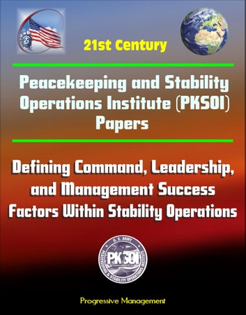 21st Century Peacekeeping and Stability Operations Institute (PKSOI) Papers - Defining Command, Leadership, and Management Success Factors Within Stability Operations ebook by Progressive Management