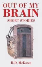 Out of My Brain - Short Stories ebook by R. D. McKown