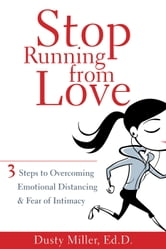 Stop Running from Love - Three Steps to Overcoming Emotional Distancing and Fear of Intimacy ebook by Dusty Miller, EdD