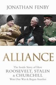 Alliance - The Inside Story of How Roosevelt, Stalin and Churchill Won One War and Began Another ebook by Jonathan Fenby