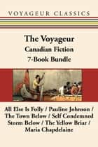 The Voyageur Classic Canadian Fiction 7-Book Bundle - All Else Is Folly / Pauline Johnson / The Town Below / Self Condemned / Storm Below / The Yellow Briar / Maria Chapdelaine ebook by Peregrine Acland, Ford Madox Ford, Brian Busby,...