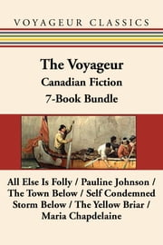 The Voyageur Classic Canadian Fiction 7-Book Bundle - All Else Is Folly / Pauline Johnson / The Town Below / Self Condemned / Storm Below / The Yellow Briar / Maria Chapdelaine ebook by Peregrine Acland,Ford Madox Ford,Brian Busby,Pauline Johnson,Michael Gnarowski,Roger Lemelin,Hugh Garner,Paul Stuewe,Patrick Slater,Louis Hemon,W.H. Blake,Wyndham Lewis,Allan Pero
