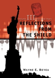 Reflections From The Shield - Volume III The Final Years ebook by Wayne Beyea