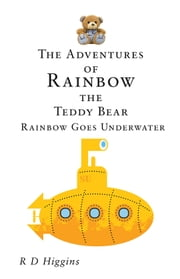 The Adventures of Rainbow the Teddy Bear: Rainbow Goes Underwater ebook by R D Higgins
