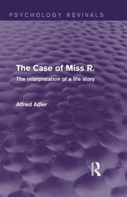 The Case of Miss R. (Psychology Revivals) - The Interpretation of a Life Story ebook by Alfred Adler