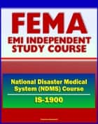 21st Century FEMA Study Course: National Disaster Medical System (NDMS) Federal Coordinating Center Operations Course (IS-1900) - Part of National Response Plan (NRP) ebook by Progressive Management