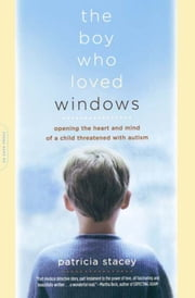 The Boy Who Loved Windows - Opening The Heart And Mind Of A Child Threatened With Autism ebook by Patricia Stacey