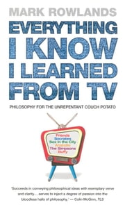 Everything I Know I Learned From TV - Philosophy For the Unrepentant Couch Potato ebook by Mark Rowlands