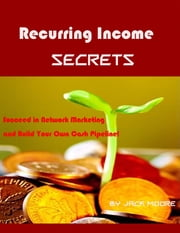 Recurring Income Secrets - Succeed in Network Marketing and Build Your Own Cash Pipeline! ebook by Jack Moore