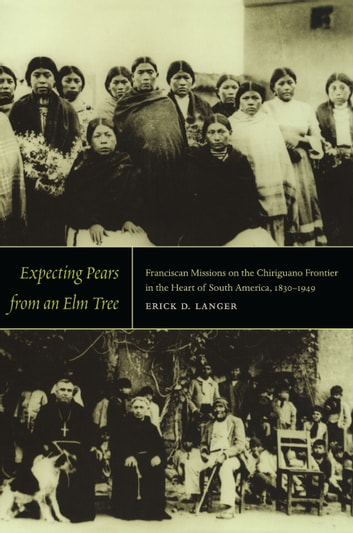 Expecting Pears from an Elm Tree - Franciscan Missions on the Chiriguano Frontier in the Heart of South America, 1830–1949 ebook by Erick D. Langer