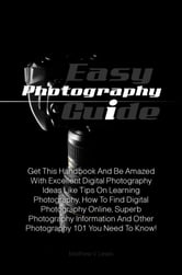 Easy Photography Guide - Get This Handbook And Be Amazed With Excellent Digital Photography Ideas Like Tips On Learning Photography, How To Find Digital Photography Online, Superb Photography Information And Other Photography 101 You Need To Know! ebook by Matthew V. Lewis