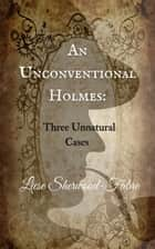 An Unconventional Holmes - Three Unnatural Cases ebook by Liese Sherwood-Fabre