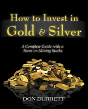 How to Invest in Gold & Silver: A Complete Guide With a Focus on Mining Stocks ebook by Don Durrett