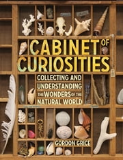 Cabinet of Curiosities - Collecting and Understanding the Wonders of the Natural World ebook by Gordon Grice
