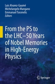 From the PS to the LHC - 50 Years of Nobel Memories in High-Energy Physics ebook by Luis Alvarez-Gaumé,Michelangelo Mangano,Emmanuel Tsesmelis