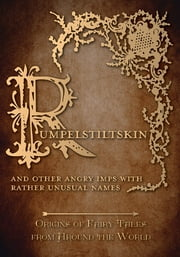 Rumpelstiltskin – And Other Angry Imps with Rather Unusual Names (Origins of Fairy Tales from Around the World) ebook by Amelia Carruthers,Various