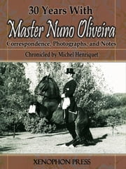 30 Years With Master Nuno Oliveira - Correspondence, Photographs, and Notes ebook by Michel Henriquet