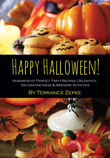 Happy Halloween! Hundreds of Perfect Party Recipes, Delightful Decorating Ideas & Awesome Activities ebook by Terrance Zepke