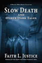Slow Death and Other Dark Tales ebook by Faith L. Justice