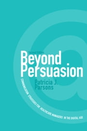 Beyond Persuasion - Communication Strategies for Healthcare Managers in the Digital Age ebook by Patricia J. Parsons