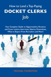 How to Land a Top-Paying Docket clerks Job: Your Complete Guide to Opportunities, Resumes and Cover Letters, Interviews, Salaries, Promotions, What to Expect From Recruiters and More ebook by Thornton Michael