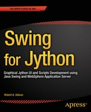 Swing for Jython - Graphical Jython UI and Scripts Development using Java Swing and WebSphere Application Server ebook by Robert Gibson