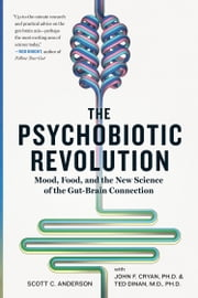The Psychobiotic Revolution - Mood, Food, and the New Science of the Gut-Brain Connection ebook by Scott C. Anderson, John F. Cryan, Ted Dinan