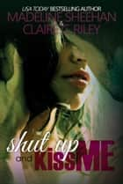 Shut Up and Kiss Me ebook by Claire C Riley, Madeline Sheehan