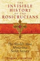 The Invisible History of the Rosicrucians - The World's Most Mysterious Secret Society ebook by Tobias Churton
