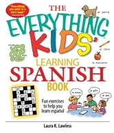 The Everything Kids' Learning Spanish Book: Fun Exercises to Help You Learn Español, Fun Exercises to Help You Learn Espanol - Fun Exercises to Help You Learn Español, Fun Exercises to Help You Learn Espanol ebook by Laura K. Lawless