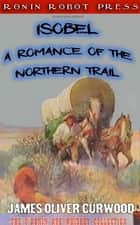 Isobel: A Romance of the Northern Trail ebook by James Oliver Curwood